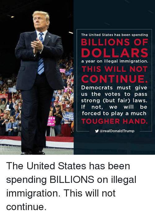 Immigration, United, and Strong: The United States has been spending  BILLIONS OF  DOLLARS  a year on illegal immigration.  THIS WILL NOT  CONTINUE.  Democrats must give  us the votes to pass  strong (but fair) laws.  If not, we will be  forced to play a much  TOUGHER HAND  步@realDonaldTrump  MEN The United States has been spending BILLIONS on illegal immigration. This will not continue.