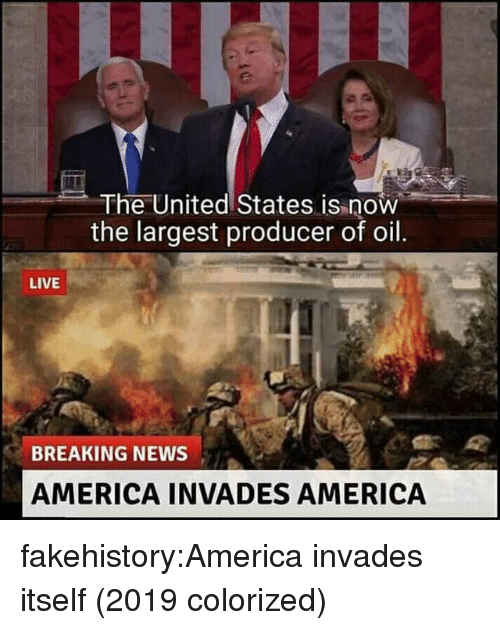America, News, and Tumblr: The United States is now  the largest producer of oil  LIVE  BREAKING NEWS  AMERICA INVADES AMERICA fakehistory:America invades itself (2019 colorized)