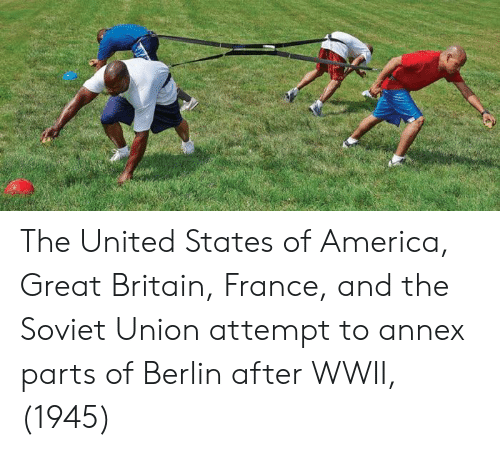 America, France, and United: The United States of America, Great Britain, France, and the Soviet Union attempt to annex parts of Berlin after WWII, (1945)