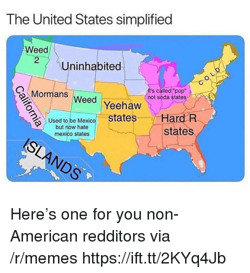 "Memes, Pop, and Soda: The United States simplified  Weed  Uninhabited  Mormans  It's called ""pop""  not soda state  eed Yeehaw  Used to be Mexico states Hard R  states  but now hate  mexico states Here's one for you non-American redditors via /r/memes https://ift.tt/2KYq4Jb"