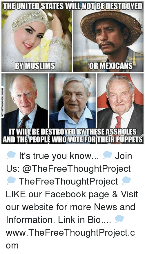 Facebook, Memes, and News: THE UNITED STATES WILLNOT BEDESTROYED  OR MEXICANS  BY MUSLIMS  IT WILLBEDESTROYEDBYTHESEASSHOLES  AND THE PEOPLE WHO VOTE FOR THEIR PUPPETS 💭 It's true you know... 💭 Join Us: @TheFreeThoughtProject 💭 TheFreeThoughtProject 💭 LIKE our Facebook page & Visit our website for more News and Information. Link in Bio.... 💭 www.TheFreeThoughtProject.com
