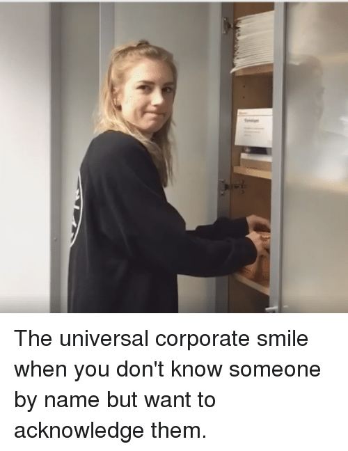 Funny, Smile, and Corporate: The universal corporate smile when you don't know someone by name but want to acknowledge them.