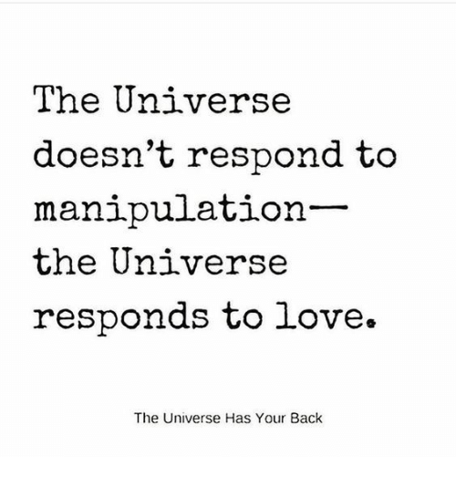 Love, Back, and Universe: The Universe  doesn't respond to  manipulation  the Universe  responds to love.  The Universe Has Your Back