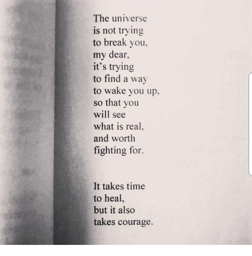 Break, Time, and What Is: The universe  is not trying  to break you,  my dear  it's trying  to find a way  to wake you up.  so that you  will see  what is real,  and worth  fighting for.  It takes time  to heal,  but it also  takes courage.