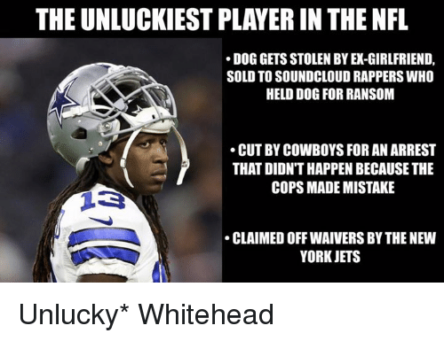 Dallas Cowboys, New York, and New York Jets: THE UNLUCKIEST PLAYER IN THE NFL  DOG GETS STOLEN BY EX-GIRLFRIEND,  SOLD TO SOUNDCLOUD RAPPERS WHO  HELD DOG FOR RANSOM  CUT BY COWBOYS FOR AN ARREST  THAT DIDN'T HAPPEN BECAUSE THE  COPS MADE MISTAKE  CLAIMED OFF WAIVERS BY THE NEW  YORK JETS Unlucky* Whitehead
