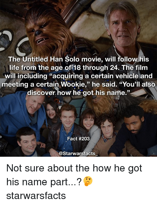 """Memes, 🤖, and Solo: The Untitled Han Solo movie, will followhis  life from the age of 18 through 24. The film  will including """"acquiring a certain vehicle and  meeting a certain Wookie,"""" he said. """"You'll also  discover how he got his name.""""  Fact #203  @Starwarsfacts Not sure about the how he got his name part...?🤔 starwarsfacts"""