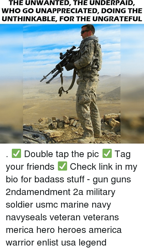 America, Friends, and Guns: THE UNWANTED, THE UNDERPAID,  WHO GO UNAPPRECIATED, DOING THE  UNTHINKABLE, FOR THE UNGRATEFUL . ✅ Double tap the pic ✅ Tag your friends ✅ Check link in my bio for badass stuff - gun guns 2ndamendment 2a military soldier usmc marine navy navyseals veteran veterans merica hero heroes america warrior enlist usa legend