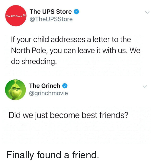 Friends, The Grinch, and Ups: The UPS Store  @TheUPSStore  The UPS Store s  If your child addresses a letter to the  North Pole, you can leave it with us. We  do shredding.  The Grinch  @grinchmovie  Did we just become best friends? Finally found a friend.