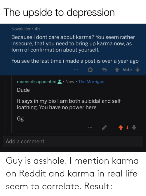 Disappointed, Dude, and Gg: The upside to depression  Novakiller • 4h  Because i dont care about karma? You seem rather  insecure, that you need to bring up karma now, as  form of confirmation about yourself.  You see the last time i made a post is over a year ago  Vote  • Now • The Morrigan  moms-disappointed  Dude  It says in my bio I am both suicidal and self  loathing. You have no power here  Gg  ...  Add a comment Guy is asshole. I mention karma on Reddit and karma in real life seem to correlate. Result: