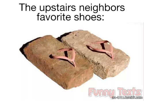 Funny, Shoes, and True: The upstairs neighbors  favorite shoes:  o-true