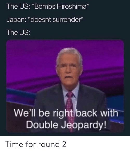 Jeopardy, Reddit, and Japan: The US: *Bombs Hiroshima*  Japan: *doesnt surrender*  The US:  We'll be right back with  Double Jeopardy! Time for round 2
