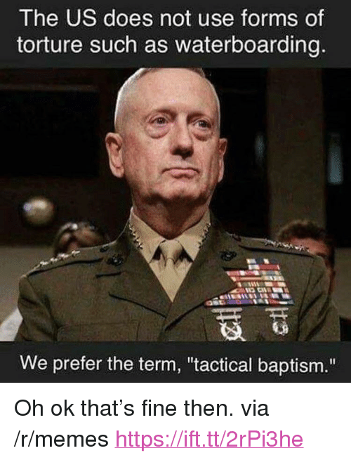 "Memes, Via, and Torture: The US does not use forms of  torture such as waterboarding  We prefer the term, ""tactical baptism."" <p>Oh ok that's fine then. via /r/memes <a href=""https://ift.tt/2rPi3he"">https://ift.tt/2rPi3he</a></p>"