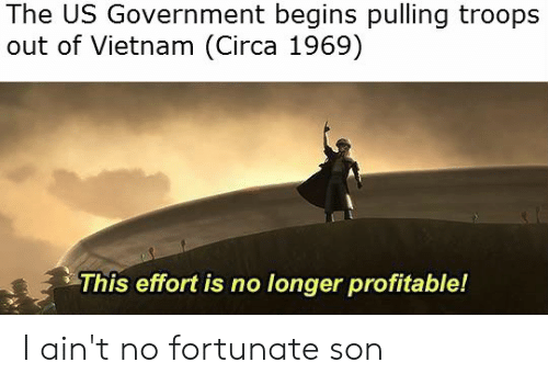 Vietnam, Government, and Us Government: The US Government begins pulling troops  out of Vietnam (Circa 1969)  This effort is no longer profitable! I ain't no fortunate son