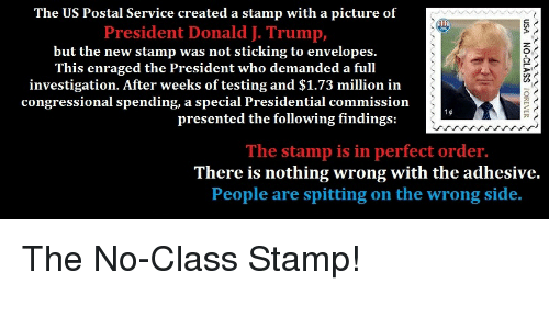 Politics, Sid, and The Following: The US Postal Service created a stamp with a picture of  President Donald J. Trump,  but the new stamp was not sticking to envelopes.  This enraged the President who demanded a full  investigation. After weeks of testing and $1.73 million in  congressional spending, a special Presidential commission  presented the following findings:  The stamp is in perfect order  There is nothing wrong with the adhesive.  People are spitting on the wrong sid.
