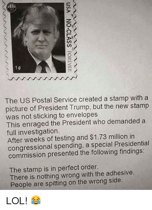 Lol, Memes, and The Following: The US Postal Service created a stamp with a  picture of President Trump, but the new stamp  was not sticking to envelopes  This enraged the President who demanded a  full investigation  After weeks of testing and $1.73 million in  congressional spending, a special Presidential  commission presented the following findings:  The stamp is in perfect order.  There is nothing wrong with the adhesive.  People are spitting on the wrong side. LOL! 😂