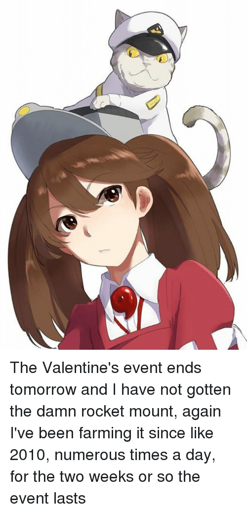 Dank, Tomorrow, and Farming: The Valentine's event ends tomorrow and I have not gotten the damn rocket mount, again  I've been farming it since like 2010, numerous times a day, for the two weeks or so the event lasts