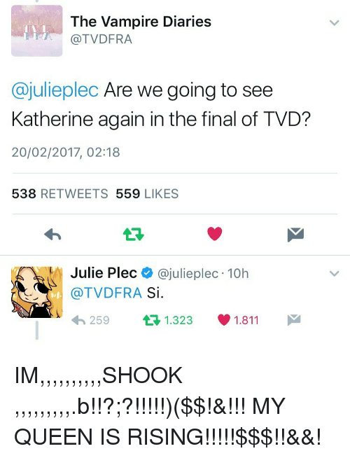 Memes, Queen, and 🤖: The Vampire Diaries  TVDFRA  Cajulieplec Are we going to see  Katherine again in the final of TVD?  20/02/2017, 02:18  538  REE TWEETS 559  LIKES  Julie Plec  @julie plec 10h  (a TVDFRA  Si  1.811  t 1.323  259 IM,,,,,,,,,,SHOOK ,,,,,,,,,.b!!?;?!!!!!)($$!&!!! MY QUEEN IS RISING!!!!!$$$!!&&!