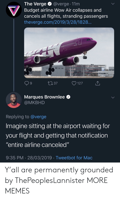 "Dank, Memes, and Target: The Verge @verge. 11m  Budget airline Wow Air collapses and  cancels all flights, stranding passengers  theverge.com/2019/3/28/1828  9  4037  127  Marques Brownlee *  @MKBHD  Replying to @verge  Imagine sitting at the airport waiting for  vour flight and aetting that notification  ""entire airline canceled""  9:35 PM 28/03/2019 Tweetbot for Mac Y'all are permanently grounded by ThePeoplesLannister MORE MEMES"