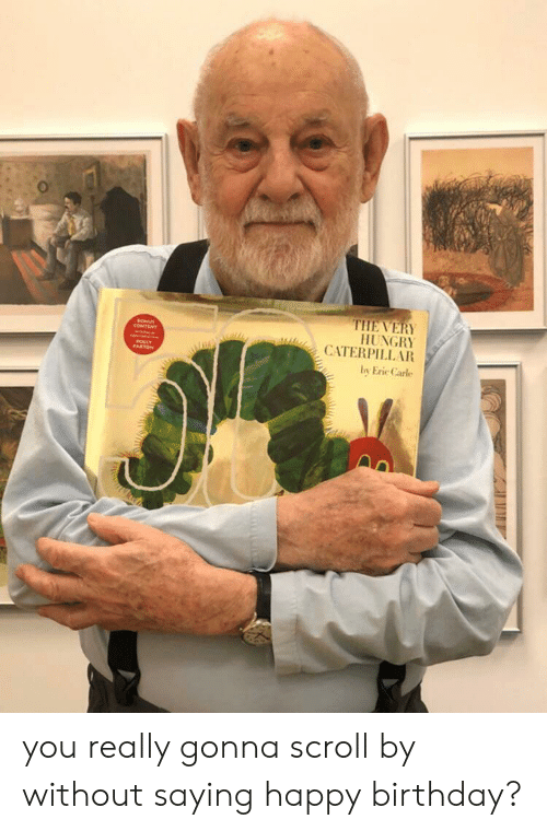 Birthday, Hungry, and Happy Birthday: THE VERY  HUNGRY  CATERPILL AR  LLY  by Eric Carle you really gonna scroll by without saying happy birthday?