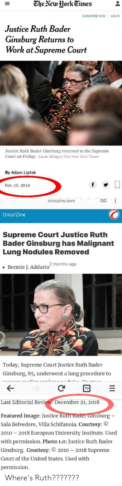 Friday, New York, and Supreme: The Veu Hork Eimes  SUBSCRIBE NOW | LOG IN  Justice Ruth Bader  Ginsburg Returns to  Work at Supreme Court  Justice Ruth Bader Ginsburg returned to the Supreme  Court on Friday. Sarah Silbiger/The New York Times  By Adam Liptak  Feb. 15, 2019  oncozine.com  Onco'Zine  Supreme Court Justice Ruth  Bader Ginsburg has Malignant  Lung Nodules Removed  Bonnie J. Addario2 months ago  Today, Supreme Court Justice Ruth Bader  Ginsburg, 85, underwent a lung procedure to  70  Last Editorial Review. December 21, 2018  Featured Image: Justice Ru  Sala Belvedere, Villa Schifanoia. Courtesy: ©  2010 2018 European University Institute. Used  with permission. Photo 1.o: Justice Ruth Bader  nsburg  Ginsburg. Courtesy: 2010 2018 Supreme  Court of the United States. Used with  permission. Where's Ruth???????