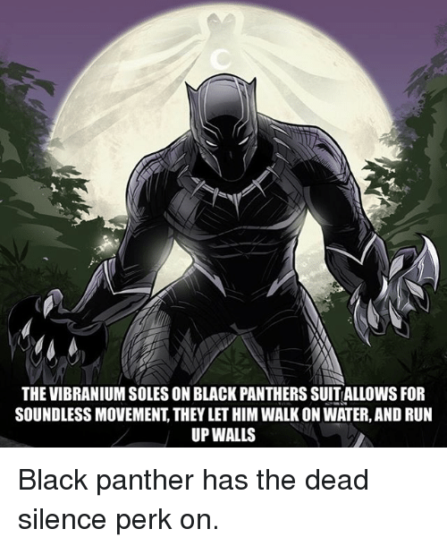 Memes, Run, and Black: THE VIBRANIUM SOLES ON BLACK PANTHERS SUITALLOWS FOFR  SOUNDLESS MOVEMENT, THEY LET HIM WALK ON WATER, AND RUN  UP WALLS Black panther has the dead silence perk on.