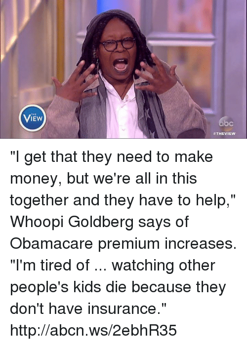 """Memes, Whoopi Goldberg, and Obamacare: THE  View  c  """"I get that they need to make money, but we're all in this together and they have to help,"""" Whoopi Goldberg says of Obamacare premium increases. """"I'm tired of ... watching other people's kids die because they don't have insurance."""" http://abcn.ws/2ebhR35"""