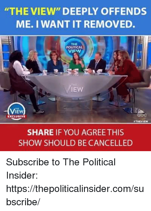 "The View, Com, and You: THE VIEW"" DEEPLY OFFENDS  ME. I WANT IT REMOVED.  THE  POLITICAL  VIFW  IEW  ViEw  IEW  bc  EXCLUSIVE  THEVI  SHARE IF YOU AGREE THIS  SHOW SHOULD BE CANCELLED Subscribe to The Political Insider: https://thepoliticalinsider.com/subscribe/"