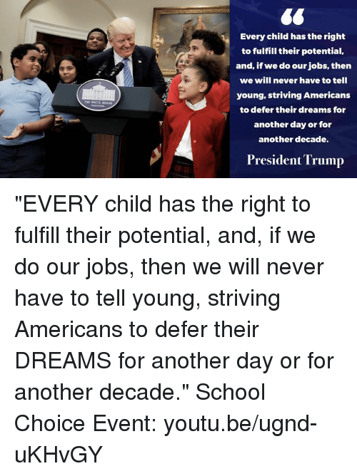 "School, House, and Jobs: THE VIII TE HOUSE  Every child has the right  to fulfill their potential,  and, if we do our jobs, then  we will never have to tell  young, striving Americans  to defer their dreams for  another day or for  another decade.  President Trump ""EVERY child has the right to fulfill their potential, and, if we do our jobs, then we will never have to tell young, striving Americans to defer their DREAMS for another day or for another decade.""  School Choice Event: youtu.be/ugnd-uKHvGY"