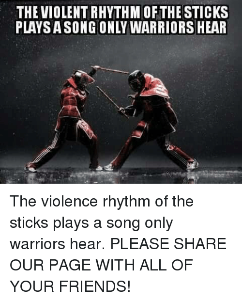 Friends, Memes, and Songs: THE VIOLENTRHYTHM OFTHE STICKS  PLAY SASONG ONLY WARRIORS HEAR The violence rhythm of the sticks plays a song only warriors hear.  PLEASE SHARE OUR PAGE WITH ALL OF YOUR FRIENDS!