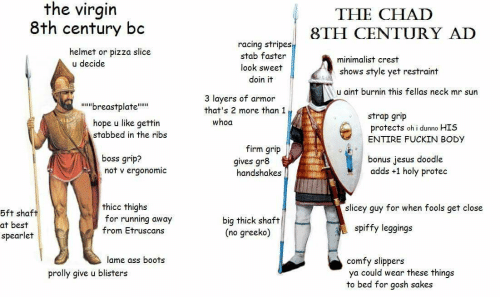 Ass, Jesus, and Pizza: the virgin  8th century bc  THE CHAD  8TH CENTURY AD  racing stripes  stab faster  helmet or pizza slice  u decide  minimalist crest  look sweet  shows style yet restraint  doin it  u aint burnin this fellas neck mr sun  3 layers of armor  ubreastplateu  that's 2 more than 1  strap grip  protects oh i dunno HIS  whoa  hope u like gettin  stabbed in the ribs  ENTIRE FUCKIN BODY  firm grip  gives gr8  boss grip?  not v ergonomic  bonus jesus doodle  adds +1 holy protec  handshakes  thicc thighs  for running away  slicey guy for when fools get close  5ft shaft  big thick shaft  (no greeko)  at best  spearlet  spiffy leggings  from Etruscans  lame ass boots  comfy slippers  ya could wear these things  to bed for gosh sakes  prolly give u blisters