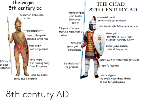 """Ass, Jesus, and Pizza: the virgin  8th century bc  THE CHAD  8TH CENTURY ADD  racing stripes  stab faster  look sweet  doin it  helmet or pizza slice  u decide  minimalist crest  shows style yet restraint  u aint burnin this fellas neck mr sun  3 layers of armor  that's 2 more than 1  ubreastplate""""i  strap grip  protects oh i dunno HIS  ENTIRE FUCKIN BOD)y  whoa  hope u like gettin  stabbed in the ribs  firm grip  gives gr8  handshakes  boss grip?  not v ergonomic  bonus jesus doodle  adds +1 holy protec  thicc thighs  for running away  from Etruscans  slicey guy for when fools get close  5ft shaft  at best  spearlet  biq thick shaft  (no greeko)  spiffy leggings  lame ass boots  comfy slippers  ya could wear these things  to bed for gosh sakes  prolly give u blisters 8th century AD"""