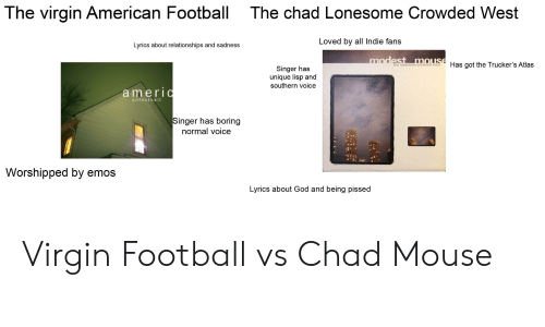 Football, God, and Relationships: The virgin American Football  The chad Lonesome Crowded West  Loved by all Indie fans  Lvrics about relationships and sadness  the lonesome crowHas got the Trucker's Atlas  Singer has  unique lisp and  southern voice  amer  anlootball  inger has boring  normal voice  Worshipped by emos  Lyrics about God and being pissed Virgin Football vs Chad Mouse