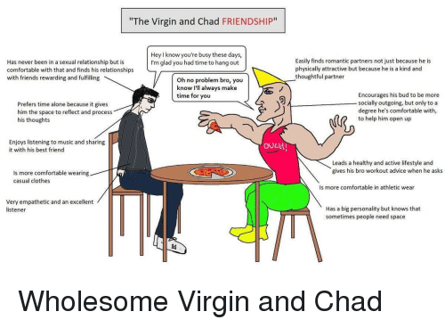 "Advice, Being Alone, and Best Friend: ""The Virgin and Chad FRIENDSHIP""  Hey I know you're busy these days,  I'm glad you had time to hang out  Has never been in a sexual relationship but is  comfortable with that and finds his relationships  with friends rewarding and fulfilling  Easily finds romantic partners not just because he is  physically attractive but because he is a kind and  thoughtful partner  Oh no problem bro, you  know Ill always make  time for you  Prefers time alone because it gives  him the space to reflect and process  his thoughts  Encourages his bud to be more  socially outgoing, but only to a  degree he's comfortable with,  to help him open up  Enjoys listening to music and sharing  it with his best friend  OOCH  Leads a healthy and active lifestyle and  gives his bro workout advice when he asks  Is more comfortable wearing  casual clothes  Is more comfortable in athletic wear  Very empathetic and an excellent  listener  Has a big personality but knows that  sometimes people need space"