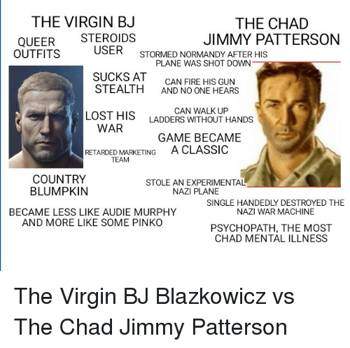 Fire, Retarded, and Virgin: THE VIRGIN BJ  THE CHAD  JIMMY PATTERSON  QUEER STEROIDS  OUTFITS  USER  STORMED NORMANDY AFTER HIS  SUCKS AT  STEALTH  PLANE WAS SHOT DOWN  CAN FIRE HIS GUN  AND NO ONE HEARS  LOST HIS  CAN WALK UP  LADDERS WITHOUT HANDS  WAR  GAME BECAME  A CLASSIO  RETARDED MARKETING  TEAM  COUNTRY  BLUMPKIN  STOLE AN EXPERIMENTAL  NAZI PLANE  SINGLE HANDEDLY DESTROYED THE  NAZI WAR MACHINE  BECAME LESS LIKE AUDIE MURPHY  AND MORE LIKE SOME PINKO  PSYCHOPATH, THE MOST  CHAD MENTAL ILLNESS