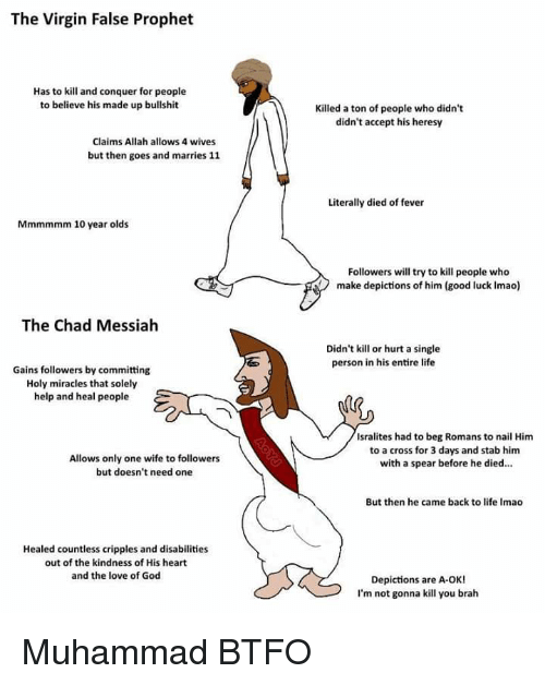 God, Life, and Love: The Virgin False Prophet  Has to kill and conquer for people  to believe his made up bullshit  Killed a ton of people who didn't  didn't accept his heresy  Claims Allah allows 4 wives  but then goes and marries 11  Literally died of fever  Mmmmmm 10 year olds  Followers will try to kill people who  make depictions of him (good luck Imao)  The Chad Messiah  Didn't kill or hurt a single  person in his entire life  Gains followers by committing  Holy miracles that solely  help and heal people  Isralites had to beg Romans to nail Him  to a cross for 3 days and stab him  with a spear before he died...  Allows only one wife to followers  but doesn't need one  But then he came back to life Imao  Healed countless cripples and disabilities  out of the kindness of His heart  and the love of God  Depictions are A-OK!  I'm not gonna kill you brah