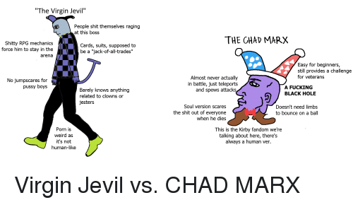 """Fucking, Pussy, and Shit: """"The Virgin Jevil""""  People shit themselves raging  at this boss  THE GHAD MARX  Shitty RPG mechanics  force him to stay in the  arena  Cards, suits, supposed to  be a """"jack-of-all-trades""""  Easy for beginners,  still provides a challenge  for veterans  No jumpscares for  pussy boys  Almost never actually  in battle, just teleports  and spews attacks  A FUCKING  BLACK HOLE  Barely knows anything  related to clowns or  jesters  Soul version scares  the shit out of everyone  when he dies  Doesn't need limbs  to bounce on a ball  Porn is  weird as  it's not  human-like  This is the Kirby fandom we're  talking about here, there's  always a human ver."""