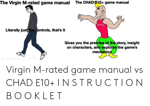 Virgin, Game, and Games: The Virgin M-rated game manual  The CHADE10+ game manual  ovCH!  Literally just the controls, that's it  Gives you the premise of the story, insight  on characters, and explores the game's  mechanics Virgin M-rated game manual vs CHAD E10+ I N S T R U C T I O N B O O K L E T