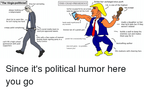 """Costco, Creepy, and God: """"The Virgin politician Grey hair and balding  Golden hair unchanged since youth  THE CHAD PRESIDENT  I.Q. is one of the highest  two scoops  always looking atY  a teleprompter  twitter so powerful he can actually  make his enemies tell the truth n  short tie to seem like  he isn't trying too hard  made a daughter so hot  hands ready to grab pussy at  any moment  - that he'd date her if they  weren't related  creepy palid complexion  has a social media team to  send pre-approved tweets  bronze tan of a greek god  builds a wall to keep his  enemies out and makes  them pay for it  only sells a few copies of memoir  despite book signing party ina P  busy Costco  power tie is excessively long  can't fill a high school  gymnasium with paid  supporters  bestselling author  nine inch penis - no problem  I assure you!  fills stadiums with cheering fans"""
