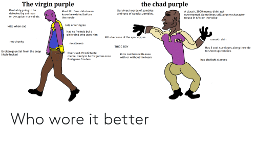 Funny, Meme, and Smooth: The virgin purple  the chad purple  Probably going to be  defeated by ant man  or by captan marvel etc  Most IRL fans didnt even  know he existed before  the movie  Survives hoards of zombies  and tuns of special zombies  A classic 2000 meme, didnt get  overmemed. Sometimes still a funny character  to use in SFM or the voice  kills when sad  lots of wringles  has no freinds but a  girlfreind who uses him  Kills because of the apocalypse  smooth skin  not chunky  no sleeves  THICC BOY  Has 3 cool surviours along the ride  to shoot up zombies  Broken gauntlet from the snap  likely fucked  Overused. Predictable  meme. likely to be forgotten once  End game finshes  Kills zombies with ease  with or without the team  has big tight sleeves Who wore it better