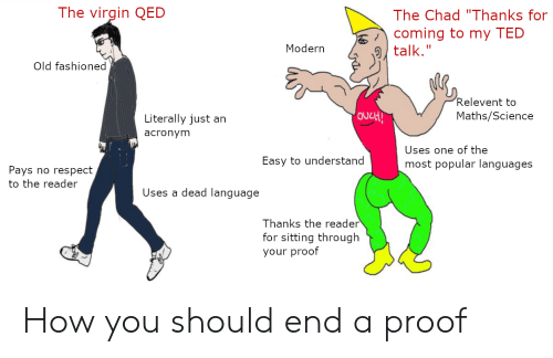 """Respect, Ted, and Virgin: The virgin QED  The Chad """"Thanks for  coming to my TED  Moderntalk.""""  Old fashioned  Relevent to  Maths/Science  Literally just an  acronym  Uses one of the  most popular languages  Easy to understand  Pays no respect  to the reader  Uses a dead language  Thanks the reader  for sitting through  your prootf How you should end a proof"""