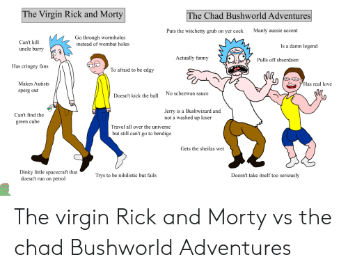 Funny, Love, and Rick and Morty: The Virgin Rick and Morty  The Chad Bushworld Adventures  Manly aussie accent  Puts the witchetty grub on yer cock  Go through wormholes  instead of wombat holes  Can't kill  Is a damn legend  uncle barry  Actually funny  Pulls off sbserdism  Has cringey fans  To afraid to be edgy  Makes Autists  Has real love  sperg out  No schezwan sauce  Doesn't kick the ball  Jerry is a Bushwizard and  not a washed up loser  Can't find the  green cube  Travel all over the universe  but still can't go to bendigo  Gets the sheilas wet  Dinky little spacecraft that  doesn't run on petrol  Trys to be nihilistic but fails  Doesn't take itself too seriously The virgin Rick and Morty vs the chad Bushworld Adventures