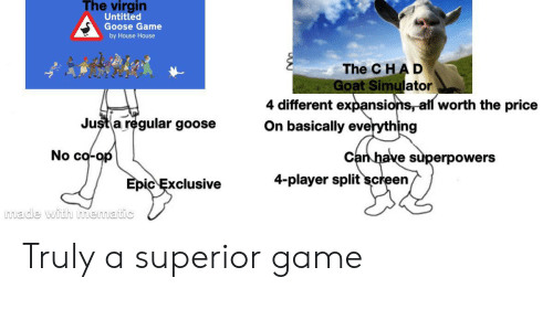 Virgin, Goat, and Game: The virgin  Untitled  Goose Game  by House House  The C HAD  Goat Simulator  4 different expansions, all worth the price  On basically everything  Just a regular goose  No co-op  Can have superpowers  4-player split screen  Epic Exclusive Truly a superior game