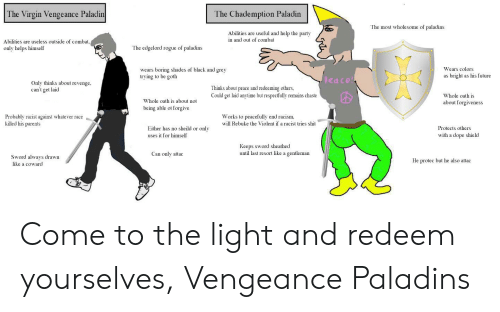 Dope, Future, and Parents: The Virgin Vengeance Paladin  The Chademption Paladin  The most wholesome of paladins  Abilities are useful and help the party  in and out of combat  Abilities are useless outside of combat,  The edgelord rogue of paladins  only helps himself  Wears colors  wears boring shades of black and grey  trying to be goth  as bright as his future  peace  Only thinks about revenge,  can't get laid  Thinks about peace and redeeming others,  Could get laid anytime but respectfully remains chaste  Whole oath is  Whole oath is about not  about forgiveness  being able ot forgive  Works to peacefully end racism  will Rebuke the Violent if a racist tries shit  Probably racist against whate ver race  killed his parents  Either has no sheild or only  Protects others  with a dope shield  uses it for himself  Keeps sword sheathed  until last resort like a gentleman  Can only attac  Sword always drawn  He protec  he  attac  like a coward Come to the light and redeem yourselves, Vengeance Paladins