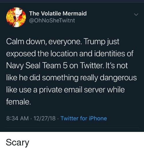 Iphone, Twitter, and Email: The Volatile Mermaid  @OhNoSheTwitnt  Calm down, everyone. Trump just  exposed the location and identities of  Navy Seal Team 5 on Twitter. It's not  like he did something really dangerous  like use a private email server while  female.  8:34 AM 12/27/18 Twitter for iPhone Scary
