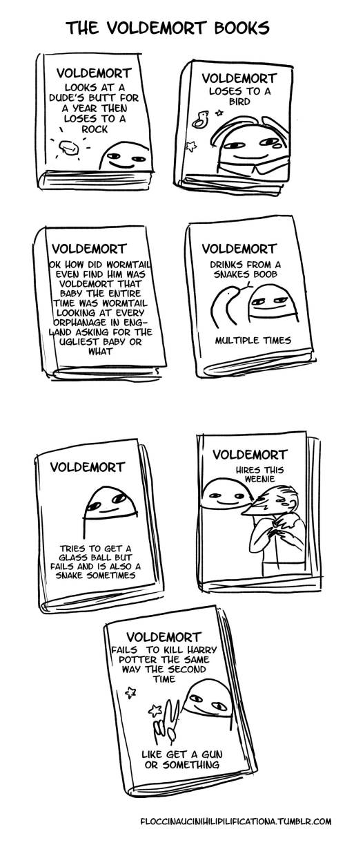 Books, Butt, and Harry Potter: THE VOLDEMORT BOOKS  VOLDEMORT  LOOKS AT A  DUDE'S BUTT FOR  A YEAR THEN  LOSES TO A  ROCK  VOLDEMORT  LOSES TO A  BIRD  VOLDEMORT  VOLDEMORT  DRINKS FROM A  SNAKES BOOB  K HOW DID WORMTA  EVEN FIND HIM WAS  VOLDEMORT THAT  BABY THE ENTIRE  TIME WAS WORMTAIL  LOOKING AT EVERY  ORPHANAGE IN ENG-  ND ASKING FOR THE  UGLIEST BABY OR  MULTIPLE TIMES  WHAT   VOLDEMORT  VOLDEMORT  HIRES THIS  WEENIE  TRIES TO GET A  GLAS5 BALL BUT  FAILS AND I5 ALS0 A  SNAKE 50METIMES  VOLDEMORT  FAILS TO KILL HARRY  POTTER THE SAME  WAY THE 5ECOND  TIME  LIKE GET A GUN  OR SOMETHING  FLOCCINAUCINIHILIPILIFICATIONA.TUMBLR.COM