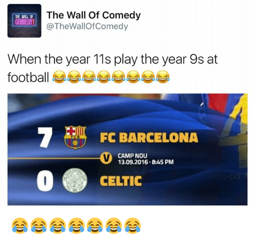 Barcelona, Celtic, and Funny: The Wall of Comedy  THE Wu  COMED!  Wall When the year 11s play the year 9s at  FC BARCELONA  CAMP NOU  13.09.2016 8:45 PM  CELTIC 😂😂😂😂😂😂😂