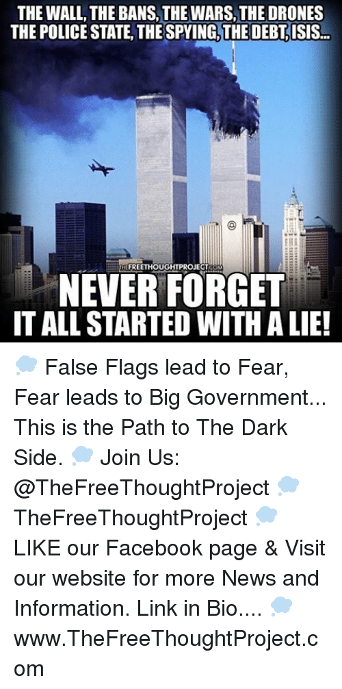 Drone, Memes, and Drones: THE WALL, THE BANS, THEWARS, THE DRONES  THE POLICE STATE, THE SPYING, THE DEBT ISIS-  FREETHOUGHTPROJECTKOM  NEVER FORGET  ITALLSTARTED WITH ALIE! 💭 False Flags lead to Fear, Fear leads to Big Government... This is the Path to The Dark Side. 💭 Join Us: @TheFreeThoughtProject 💭 TheFreeThoughtProject 💭 LIKE our Facebook page & Visit our website for more News and Information. Link in Bio.... 💭 www.TheFreeThoughtProject.com