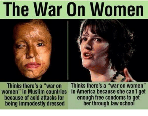 """Condom, Memes, and 🤖: The War On Women  Thinks there's a """"war on  Thinks there's a """"war on women  women"""" in Muslim countries in America because she can't get  because of acid attacks for  enough free condoms to get  being immodestly dressed  her through law schoo"""