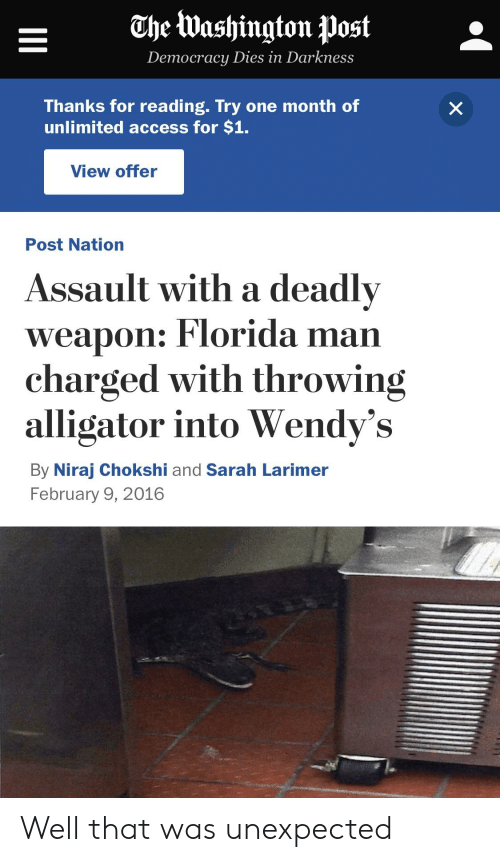 Florida Man, Reddit, and Wendys: The Washington )ost  Democracy Dies in Darkness  Thanks for reading. Try one month of  unlimited access for $1.  View offer  Post Nation  Assault with a deadly  weapon: Florida man  charged with throwing  alligator into Wendy's  By Niraj Chokshi and Sarah Larimer  February 9, 2016 Well that was unexpected