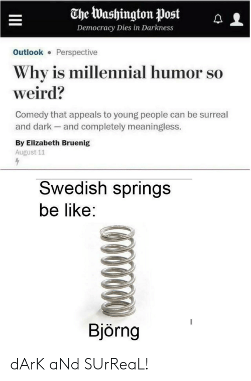 Be Like, Weird, and Outlook: The Washington Post  Democracy Dies in Darkness  Outlook Perspective  Why is millennial humor so  weird?  Comedy that appeals to young people can be surreal  and dark and completely meaningless.  By Elizabeth Bruenig  August 11  Swedish springs  be like:  Björng dArK aNd SUrReaL!